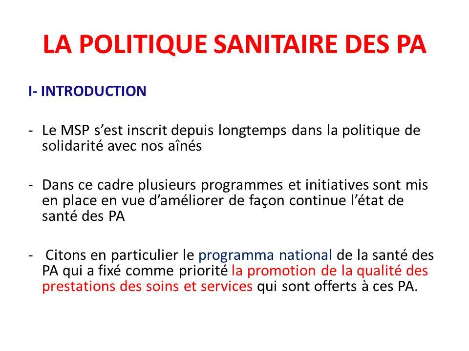 LA POLITIQUE SANITAIRE DES PA I- INTRODUCTION -Le MSP sest inscrit depuis longtemps dans la politique de solidarité avec nos aînés -Dans ce cadre plus