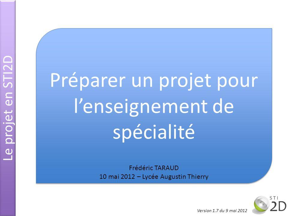 Le projet en STI2D Préparer un projet pour lenseignement de spécialité Frédéric TARAUD 10 mai 2012 – Lycée Augustin Thierry Version 1.7 du 9 mai 2012