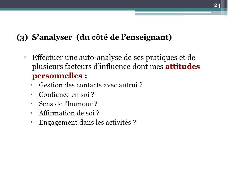 (3) Sanalyser (du côté de lenseignant) Effectuer une auto-analyse de ses pratiques et de plusieurs facteurs dinfluence dont mes attitudes personnelles : Gestion des contacts avec autrui .