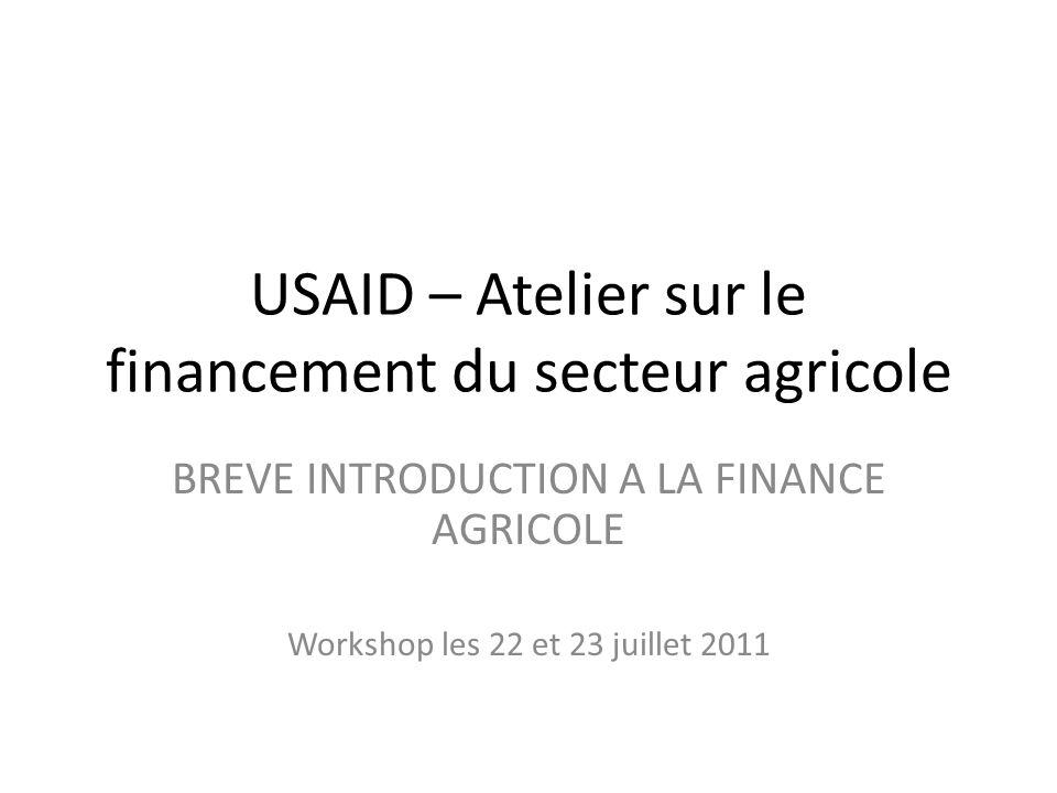 USAID – Atelier sur le financement du secteur agricole BREVE INTRODUCTION A LA FINANCE AGRICOLE Workshop les 22 et 23 juillet 2011