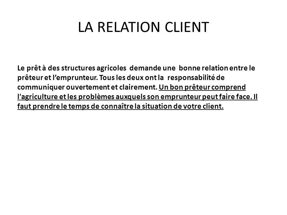 LA RELATION CLIENT Le prêt à des structures agricoles demande une bonne relation entre le prêteur et lemprunteur.