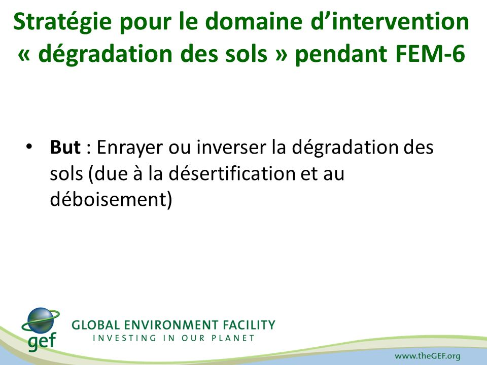 Stratégie en matière de dégradation des sols : Objectifs et programmes LD-1 : Agriculture et systèmes de pâturage Intensification de laction agro-écologique Gestion durable des sols pour une agriculture intelligente au plan climatique LD-2 : Paysages forestiers Gestion et restauration des paysages LD-3 : Intégration des paysages Élargir la portée de la gestion durable des sols LD-4 : Cadres institutionnels et politiques Intégration systématique de la gestion durable des sols dans le développement