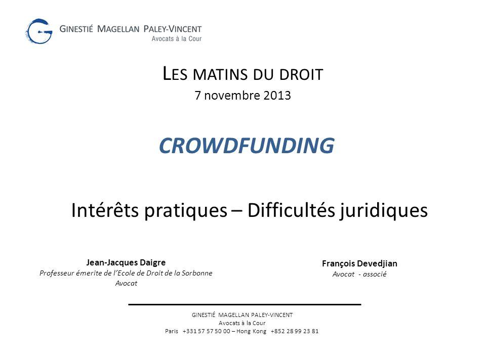CROWDFUNDING Intérêts pratiques – Difficultés juridiques L ES MATINS DU DROIT 7 novembre 2013 GINESTIÉ MAGELLAN PALEY-VINCENT Avocats à la Cour Paris