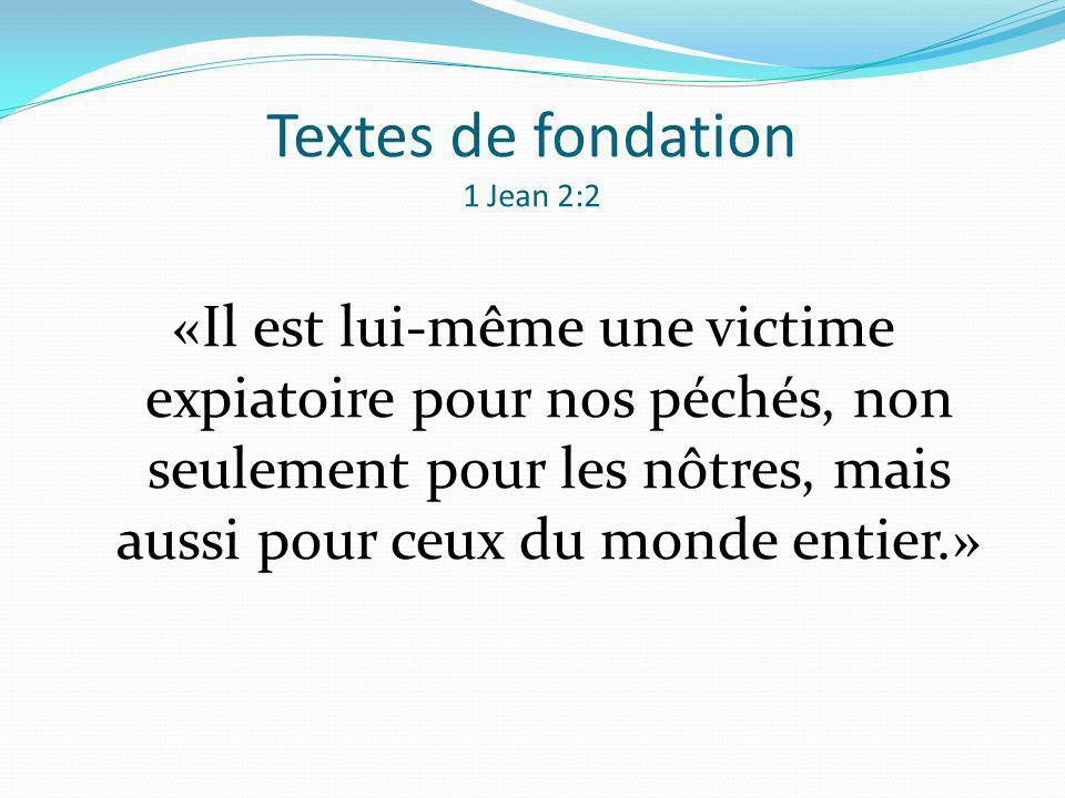 Textes de fondation 1 Jean 2:2 «Il est lui-même une victime expiatoire pour nos péchés, non seulement pour les nôtres, mais aussi pour ceux du monde e
