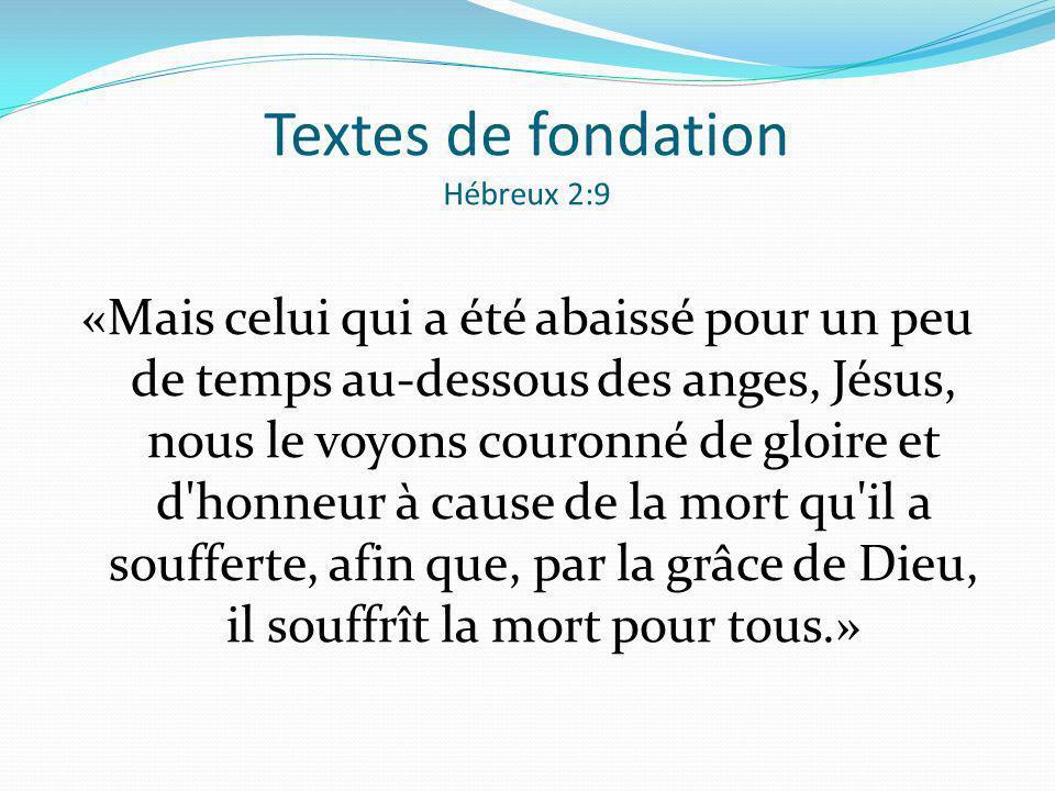 Textes de fondation Hébreux 2:9 «Mais celui qui a été abaissé pour un peu de temps au-dessous des anges, Jésus, nous le voyons couronné de gloire et d