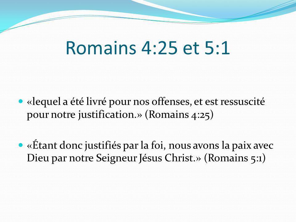Romains 4:25 et 5:1 «lequel a été livré pour nos offenses, et est ressuscité pour notre justification.» (Romains 4:25) «Étant donc justifiés par la fo