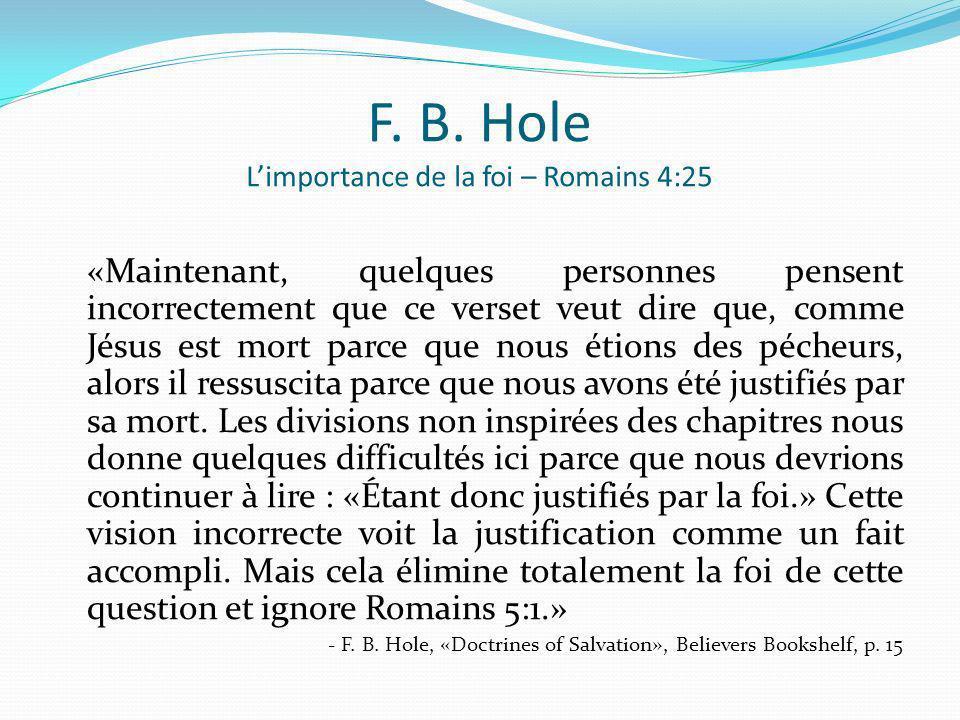 F. B. Hole Limportance de la foi – Romains 4:25 «Maintenant, quelques personnes pensent incorrectement que ce verset veut dire que, comme Jésus est mo