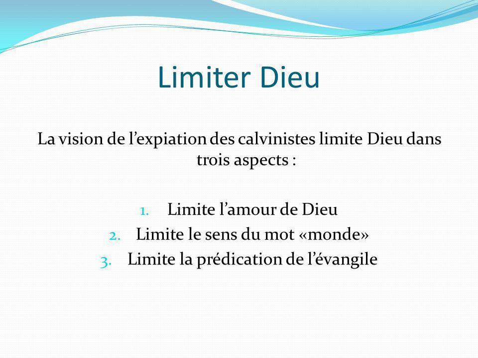 Limiter Dieu La vision de lexpiation des calvinistes limite Dieu dans trois aspects : 1. Limite lamour de Dieu 2. Limite le sens du mot «monde» 3. Lim