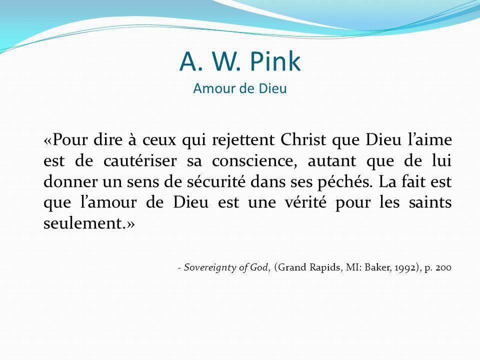 A. W. Pink Amour de Dieu «Pour dire à ceux qui rejettent Christ que Dieu laime est de cautériser sa conscience, autant que de lui donner un sens de sé