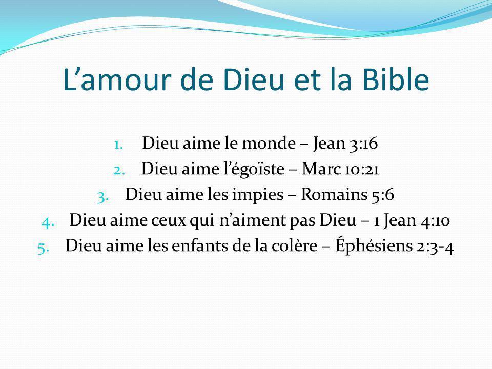 Lamour de Dieu et la Bible 1. Dieu aime le monde – Jean 3:16 2. Dieu aime légoïste – Marc 10:21 3. Dieu aime les impies – Romains 5:6 4. Dieu aime ceu