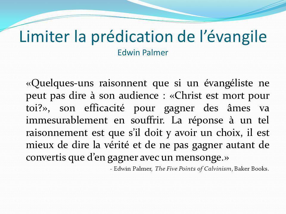 Limiter la prédication de lévangile Edwin Palmer «Quelques-uns raisonnent que si un évangéliste ne peut pas dire à son audience : «Christ est mort pou