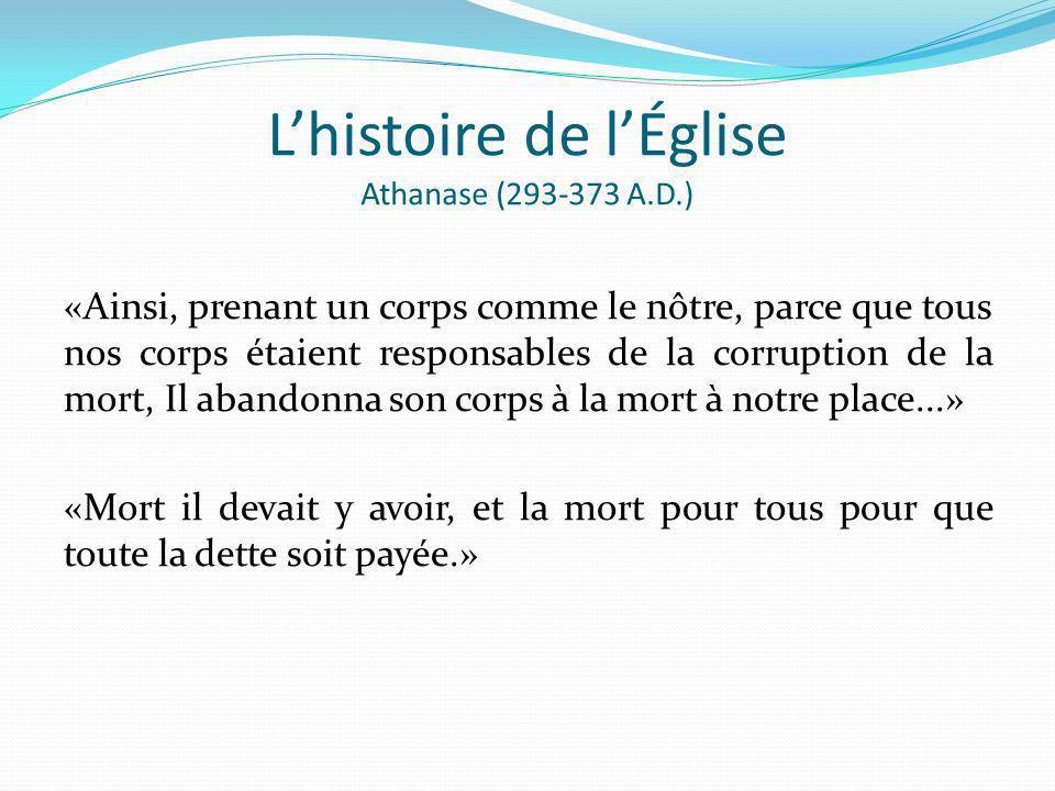 Lhistoire de lÉglise Athanase (293-373 A.D.) «Ainsi, prenant un corps comme le nôtre, parce que tous nos corps étaient responsables de la corruption d