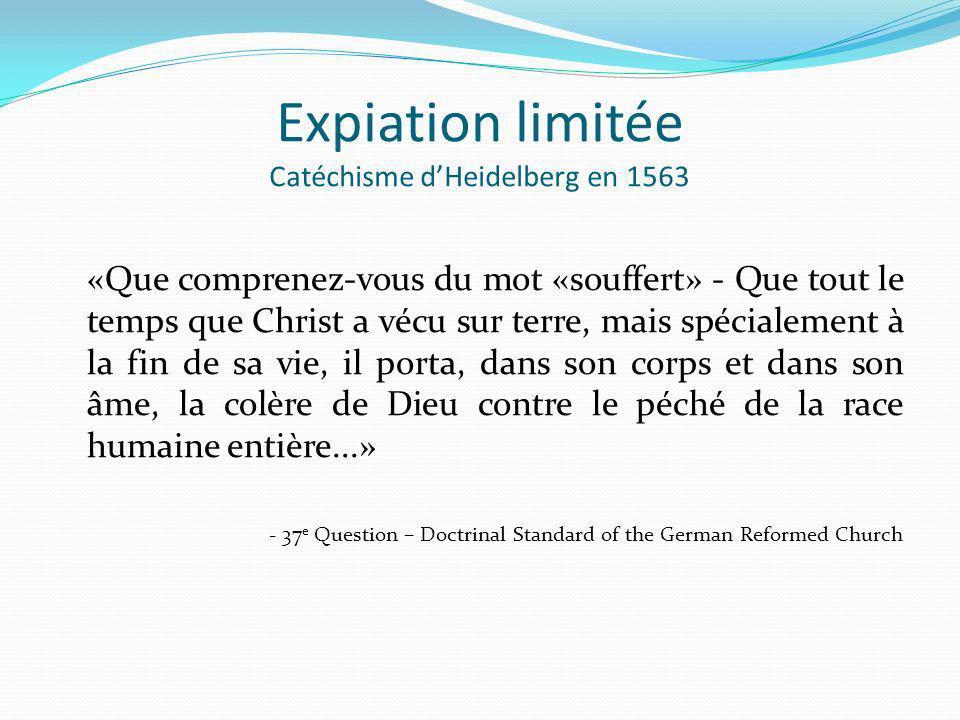 Expiation limitée Catéchisme dHeidelberg en 1563 «Que comprenez-vous du mot «souffert» - Que tout le temps que Christ a vécu sur terre, mais spécialem