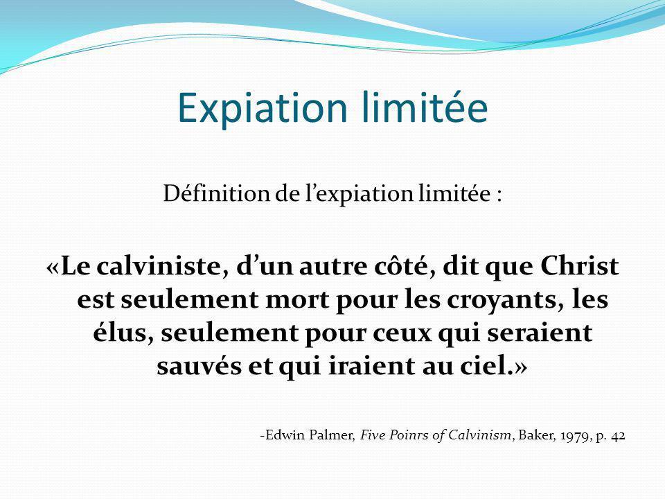 Expiation limitée Définition de lexpiation limitée : «Le calviniste, dun autre côté, dit que Christ est seulement mort pour les croyants, les élus, se