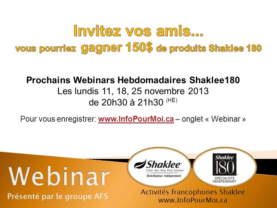 Présenté par le groupe AFS Activités francophones Shaklee www.InfoPourMoi.ca Prochains Webinars Hebdomadaires Shaklee180 Les lundis 11, 18, 25 novembr