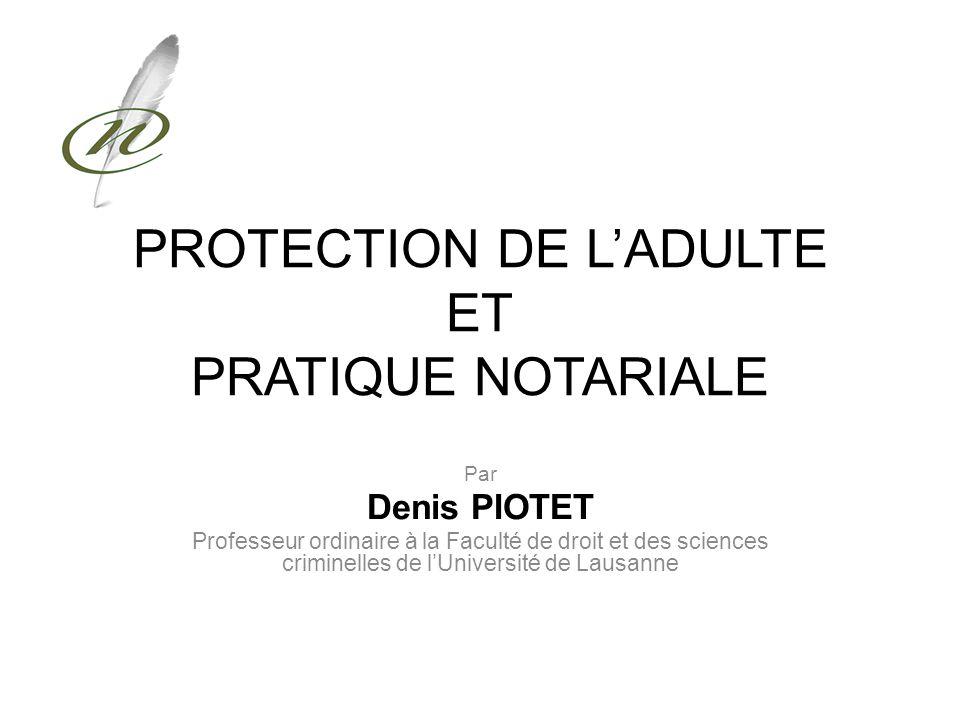 PROTECTION DE LADULTE ET PRATIQUE NOTARIALE Par Denis PIOTET Professeur ordinaire à la Faculté de droit et des sciences criminelles de lUniversité de