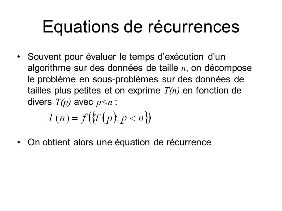 Equations de récurrences Souvent pour évaluer le temps dexécution dun algorithme sur des données de taille n, on décompose le problème en sous-problèmes sur des données de tailles plus petites et on exprime T(n) en fonction de divers T(p) avec p<n : On obtient alors une équation de récurrence