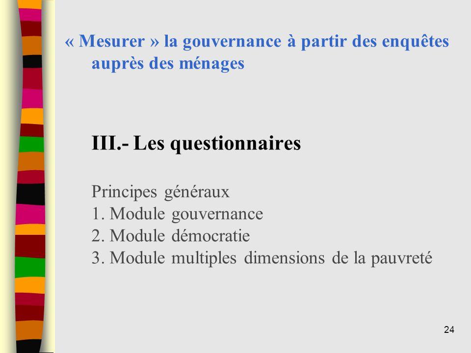 « Mesurer » la gouvernance à partir des enquêtes auprès des ménages III.- Les questionnaires Principes généraux 1. Module gouvernance 2. Module démocr