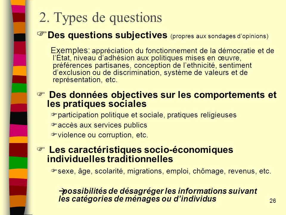 2. Types de questions Des questions subjectives (propres aux sondages dopinions) Exemples: appréciation du fonctionnement de la démocratie et de lÉtat
