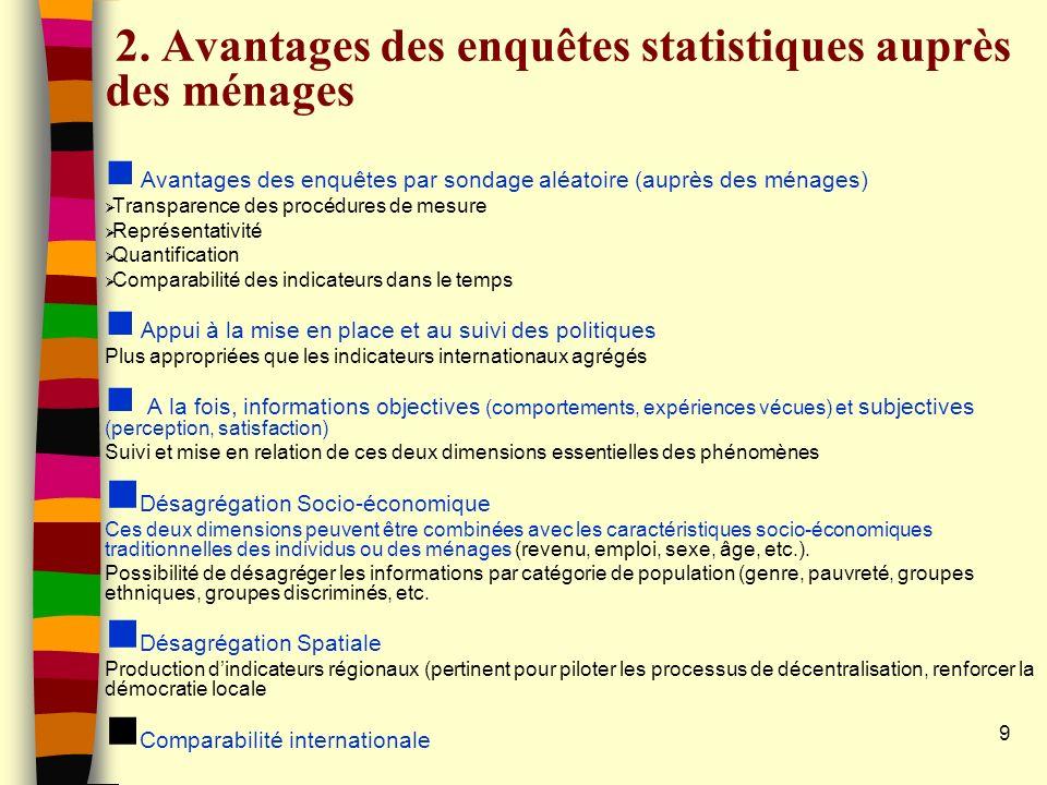 9 2. Avantages des enquêtes statistiques auprès des ménages n Avantages des enquêtes par sondage aléatoire (auprès des ménages) Transparence des procé