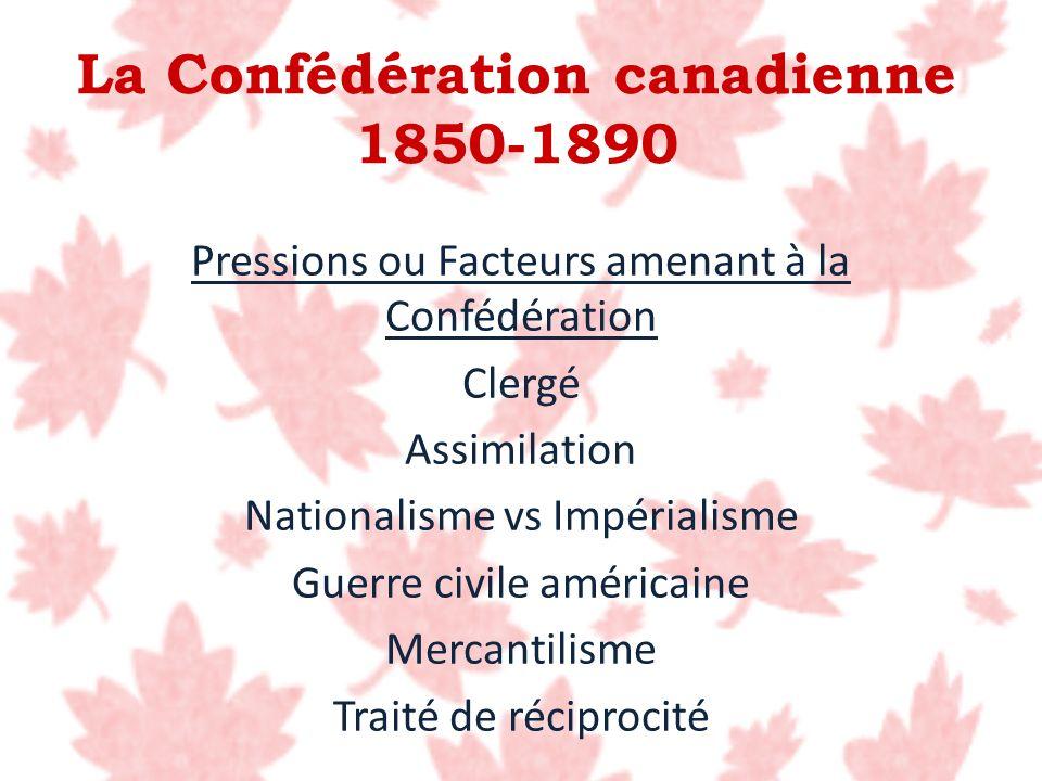 La Confédération canadienne 1850-1890 Pressions ou Facteurs amenant à la Confédération Clergé Assimilation Nationalisme vs Impérialisme Guerre civile