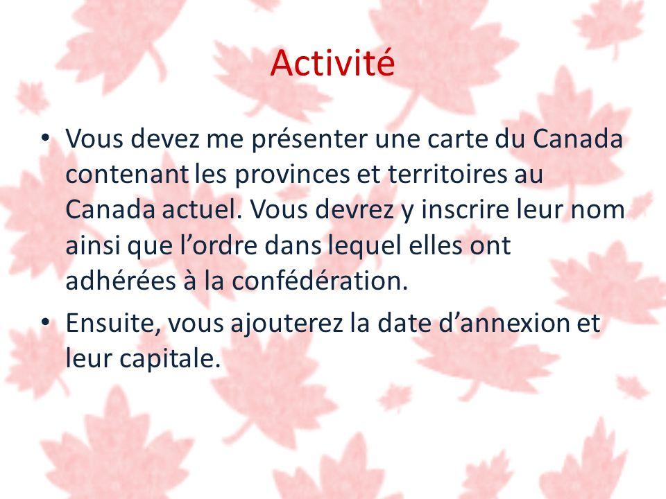 Activité Vous devez me présenter une carte du Canada contenant les provinces et territoires au Canada actuel. Vous devrez y inscrire leur nom ainsi qu