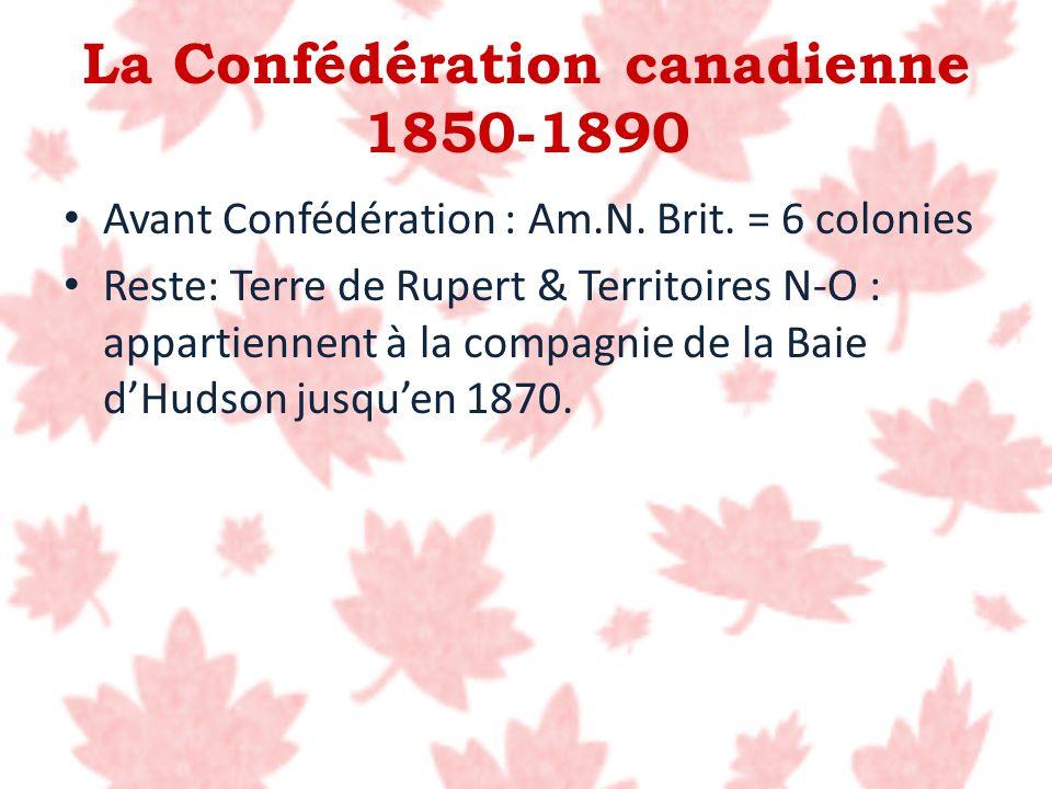 Avant Confédération : Am.N. Brit. = 6 colonies Reste: Terre de Rupert & Territoires N-O : appartiennent à la compagnie de la Baie dHudson jusquen 1870
