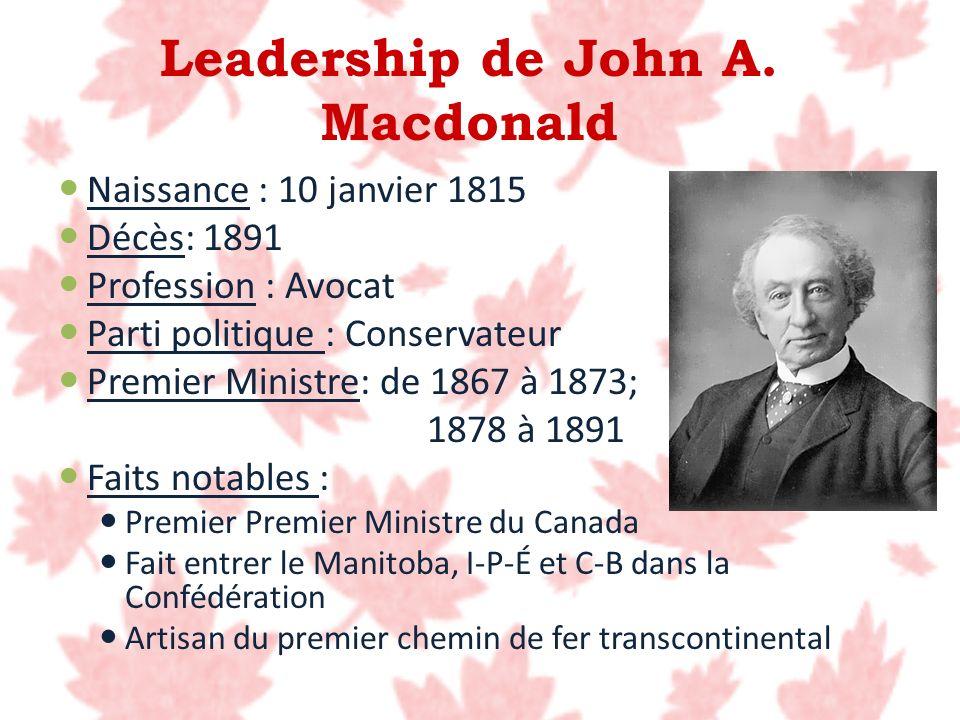 Leadership de John A. Macdonald Naissance : 10 janvier 1815 Décès: 1891 Profession : Avocat Parti politique : Conservateur Premier Ministre: de 1867 à