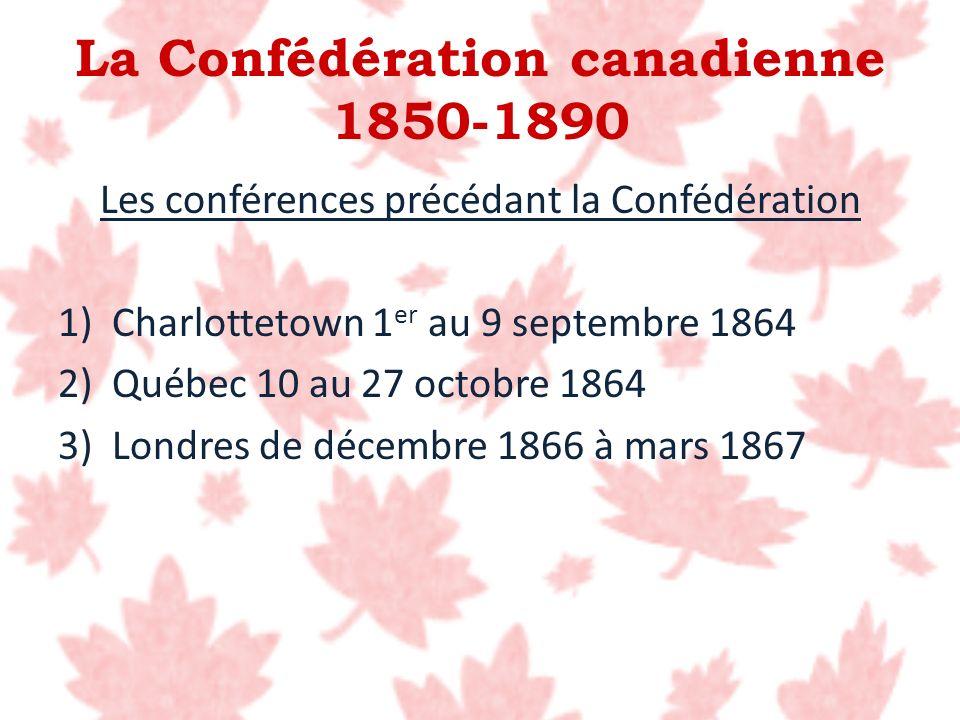 Les conférences précédant la Confédération 1)Charlottetown 1 er au 9 septembre 1864 2)Québec 10 au 27 octobre 1864 3)Londres de décembre 1866 à mars 1