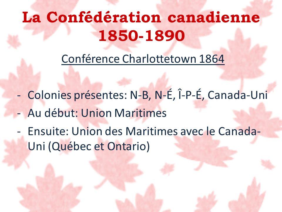 La Confédération canadienne 1850-1890 Conférence Charlottetown 1864 -Colonies présentes: N-B, N-É, Î-P-É, Canada-Uni -Au début: Union Maritimes -Ensui