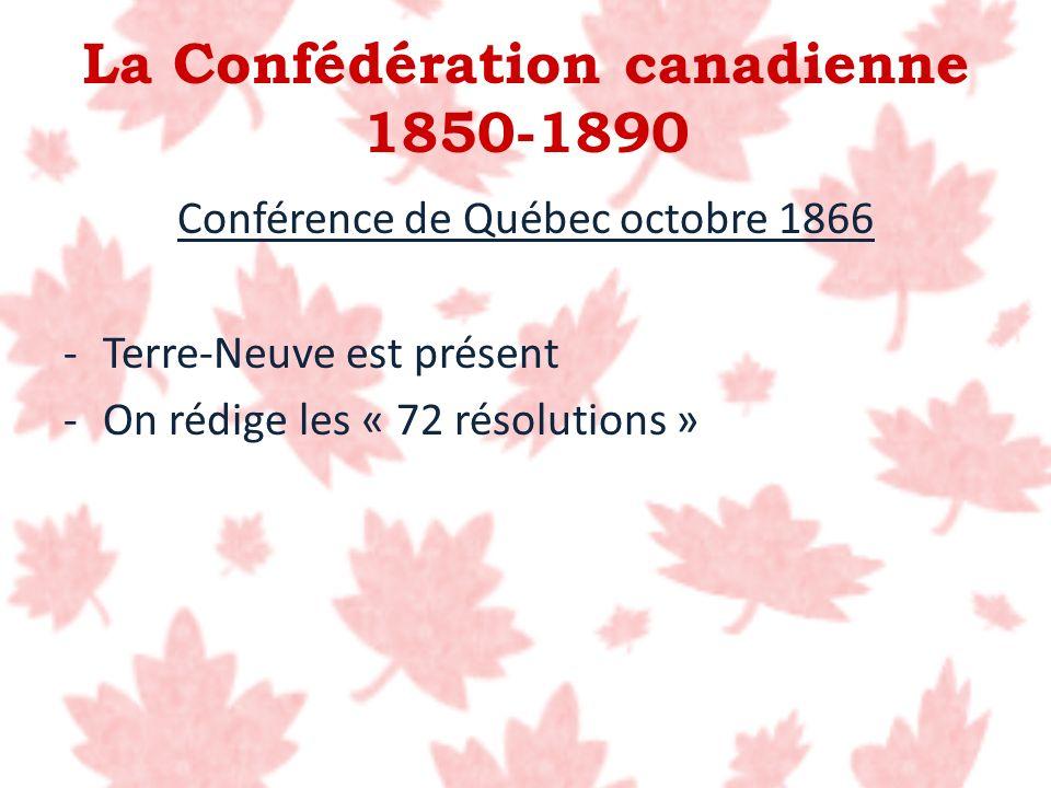 La Confédération canadienne 1850-1890 Conférence de Québec octobre 1866 -Terre-Neuve est présent -On rédige les « 72 résolutions »
