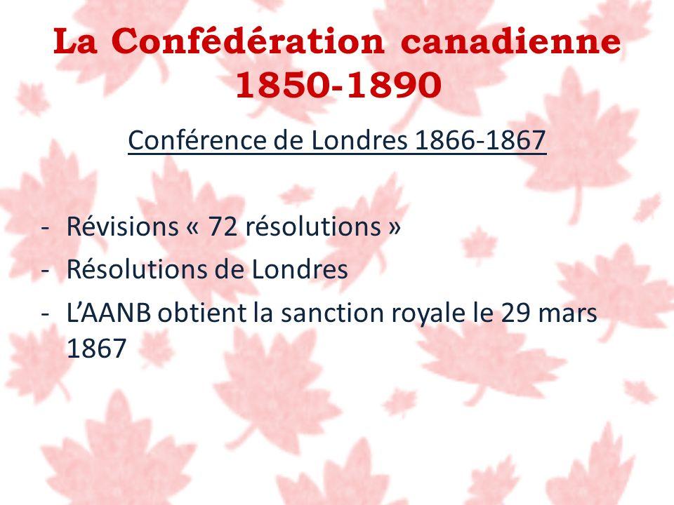 La Confédération canadienne 1850-1890 Conférence de Londres 1866-1867 -Révisions « 72 résolutions » -Résolutions de Londres -LAANB obtient la sanction
