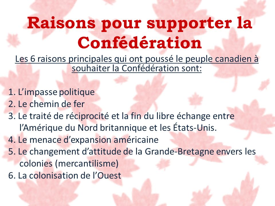 Raisons pour supporter la Confédération Les 6 raisons principales qui ont poussé le peuple canadien à souhaiter la Confédération sont: 1. Limpasse pol