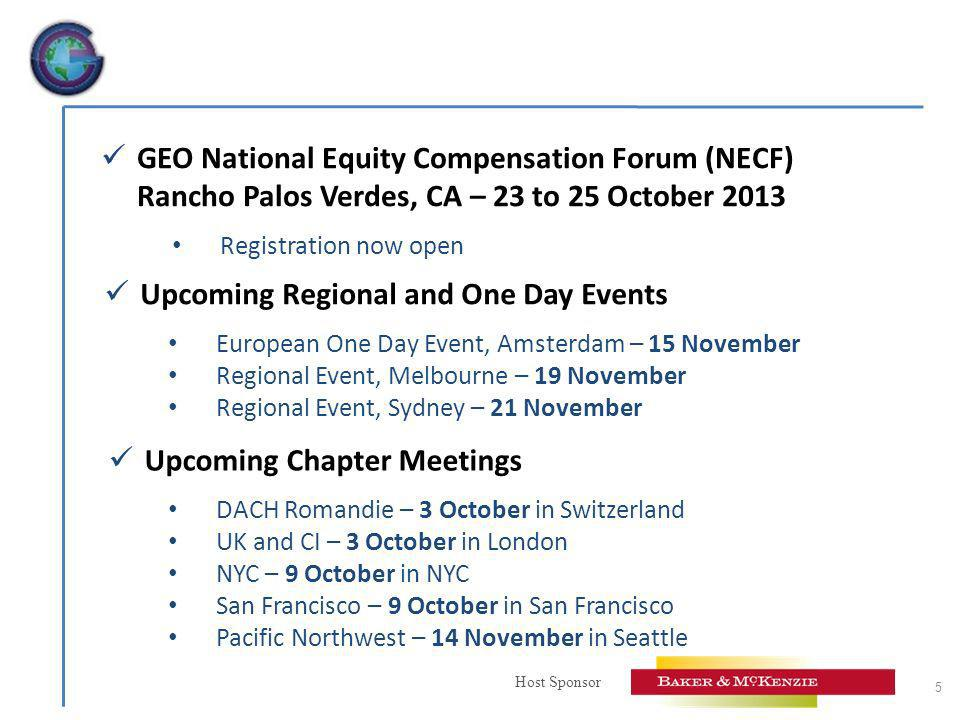 Host Sponsor 5 GEO National Equity Compensation Forum (NECF) Rancho Palos Verdes, CA – 23 to 25 October 2013 Registration now open Upcoming Chapter Meetings DACH Romandie – 3 October in Switzerland UK and CI – 3 October in London NYC – 9 October in NYC San Francisco – 9 October in San Francisco Pacific Northwest – 14 November in Seattle Upcoming Regional and One Day Events European One Day Event, Amsterdam – 15 November Regional Event, Melbourne – 19 November Regional Event, Sydney – 21 November