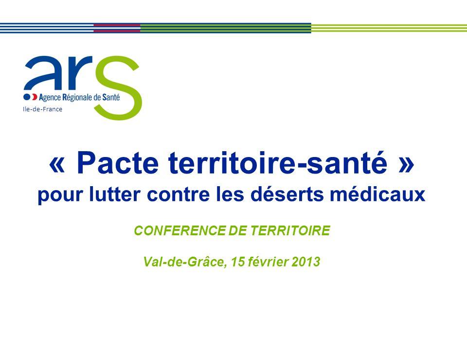 « Pacte territoire-santé » pour lutter contre les déserts médicaux CONFERENCE DE TERRITOIRE Val-de-Grâce, 15 février 2013 Ile-de-France