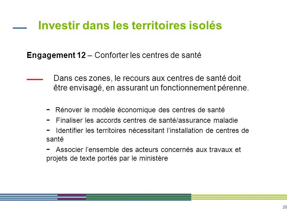 20 Investir dans les territoires isolés Engagement 12 – Conforter les centres de santé Dans ces zones, le recours aux centres de santé doit être envisagé, en assurant un fonctionnement pérenne.