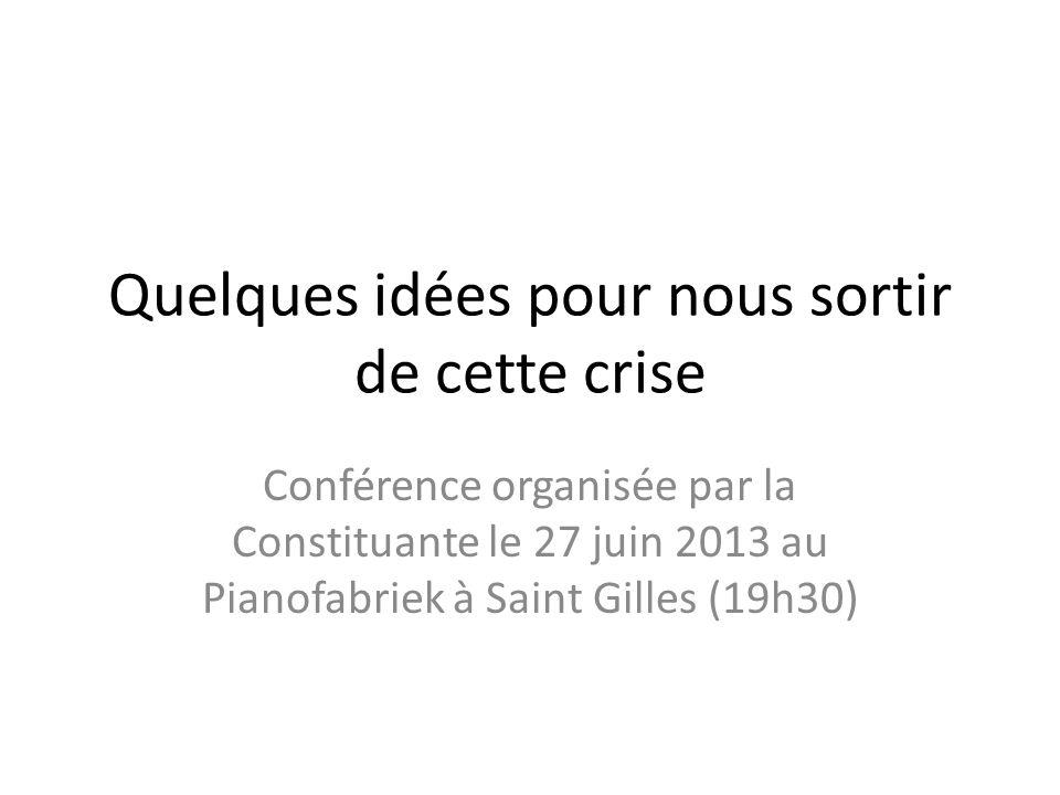 Quelques idées pour nous sortir de cette crise Conférence organisée par la Constituante le 27 juin 2013 au Pianofabriek à Saint Gilles (19h30)