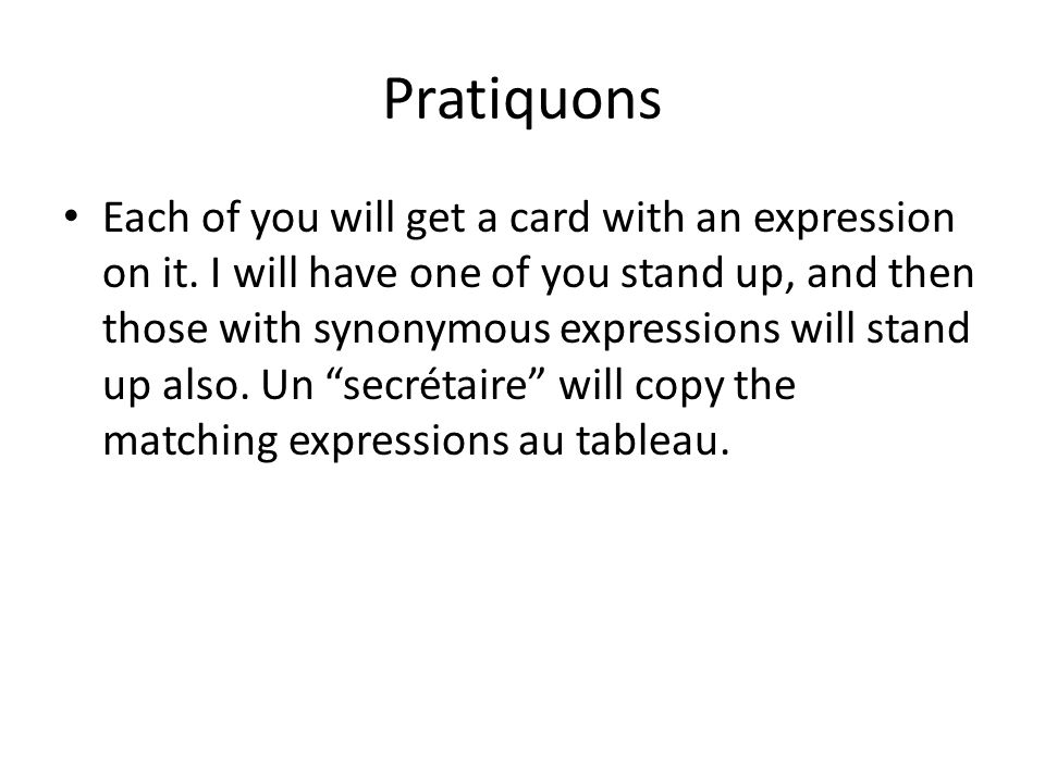 Pratiquons Each of you will get a card with an expression on it. I will have one of you stand up, and then those with synonymous expressions will stan