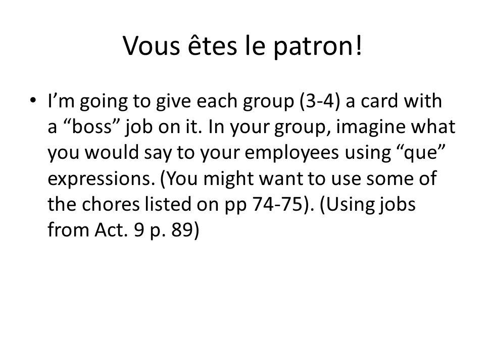 Vous êtes le patron! Im going to give each group (3-4) a card with a boss job on it. In your group, imagine what you would say to your employees using