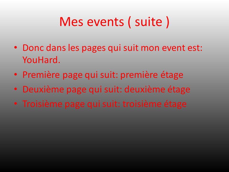 Mes events ( suite ) Donc dans les pages qui suit mon event est: YouHard. Première page qui suit: première étage Deuxième page qui suit: deuxième étag