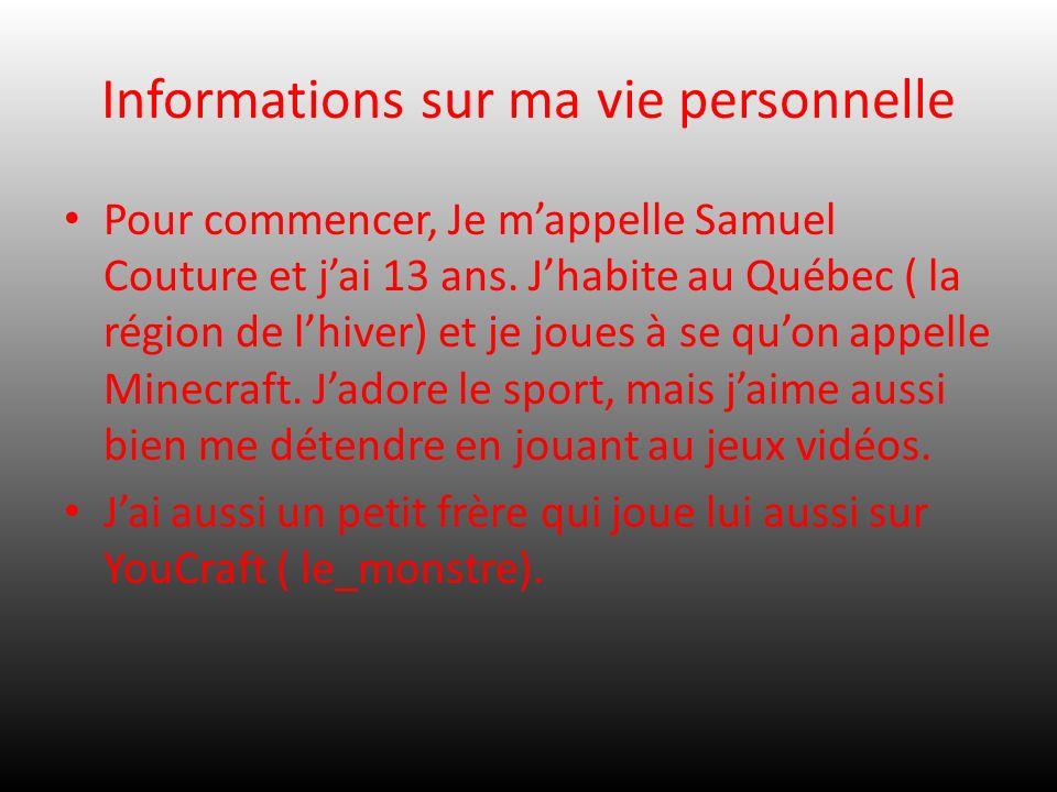 Informations sur ma vie personnelle Pour commencer, Je mappelle Samuel Couture et jai 13 ans. Jhabite au Québec ( la région de lhiver) et je joues à s