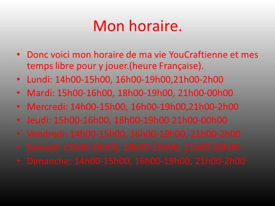 Mon horaire. Donc voici mon horaire de ma vie YouCraftienne et mes temps libre pour y jouer.(heure Française). Lundi: 14h00-15h00, 16h00-19h00,21h00-2
