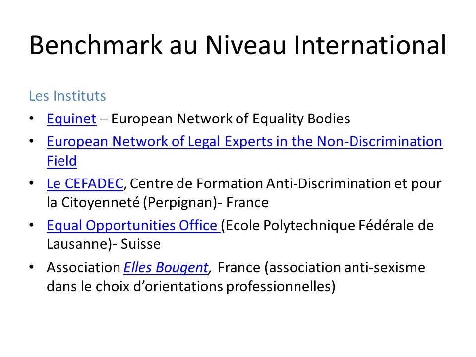 Benchmark au Niveau International Les Instituts Equinet – European Network of Equality Bodies Equinet European Network of Legal Experts in the Non-Discrimination Field European Network of Legal Experts in the Non-Discrimination Field Le CEFADEC, Centre de Formation Anti-Discrimination et pour la Citoyenneté (Perpignan)- France Le CEFADEC Equal Opportunities Office (Ecole Polytechnique Fédérale de Lausanne)- Suisse Equal Opportunities Office Association Elles Bougent, France (association anti-sexisme dans le choix dorientations professionnelles)Elles Bougent