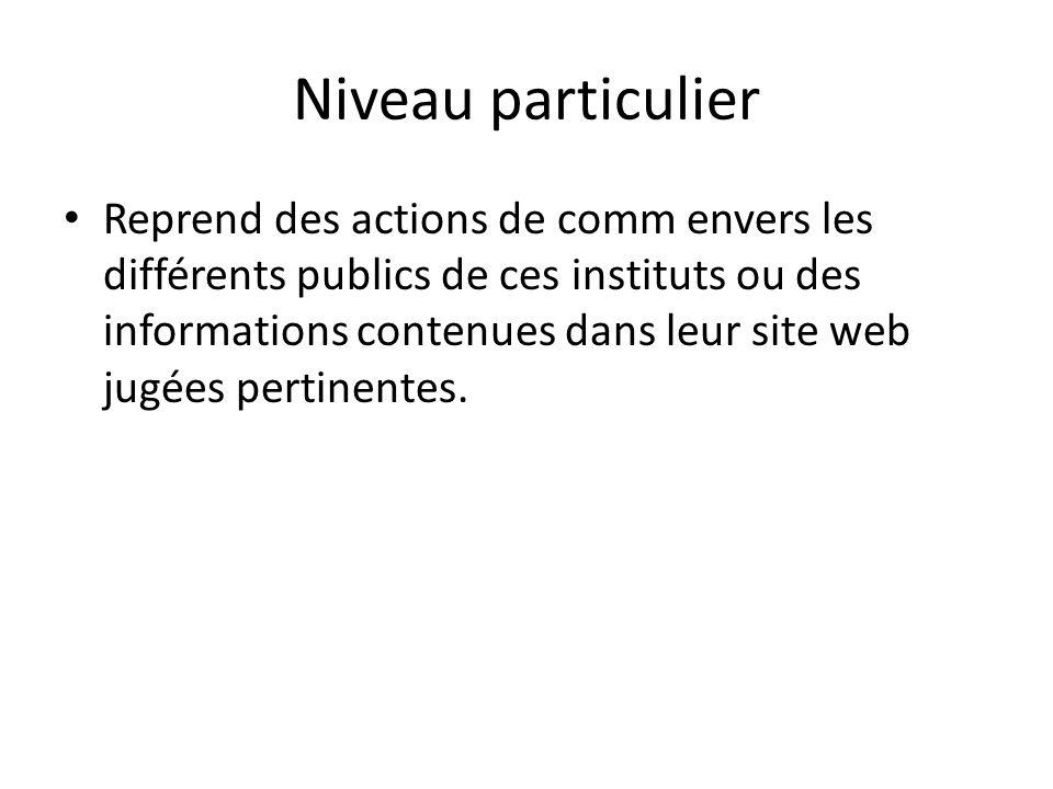 Niveau particulier Reprend des actions de comm envers les différents publics de ces instituts ou des informations contenues dans leur site web jugées pertinentes.
