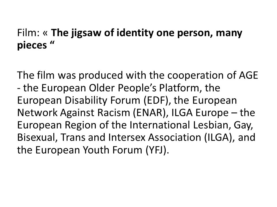 Film: « The jigsaw of identity one person, many pieces The film was produced with the cooperation of AGE - the European Older Peoples Platform, the European Disability Forum (EDF), the European Network Against Racism (ENAR), ILGA Europe – the European Region of the International Lesbian, Gay, Bisexual, Trans and Intersex Association (ILGA), and the European Youth Forum (YFJ).