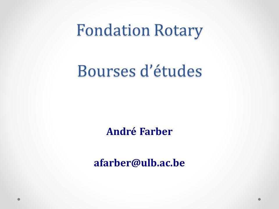 Fondation Rotary Bourses détudes André Farber afarber@ulb.ac.be