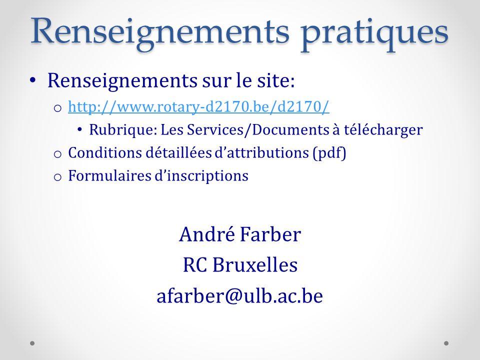 Renseignements pratiques Renseignements sur le site: o http://www.rotary-d2170.be/d2170/ http://www.rotary-d2170.be/d2170/ Rubrique: Les Services/Documents à télécharger o Conditions détaillées dattributions (pdf) o Formulaires dinscriptions André Farber RC Bruxelles afarber@ulb.ac.be