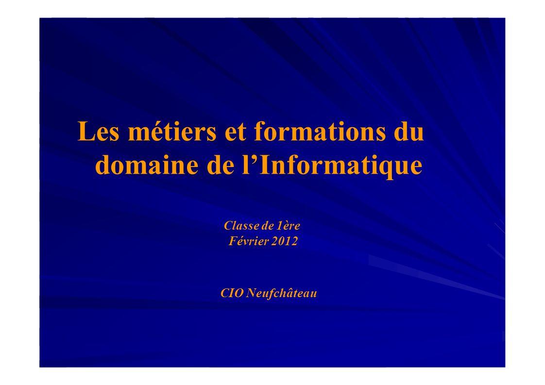 Les métiers et formations du domaine de lInformatique Classe de 1ère Février 2012 CIO Neufchâteau