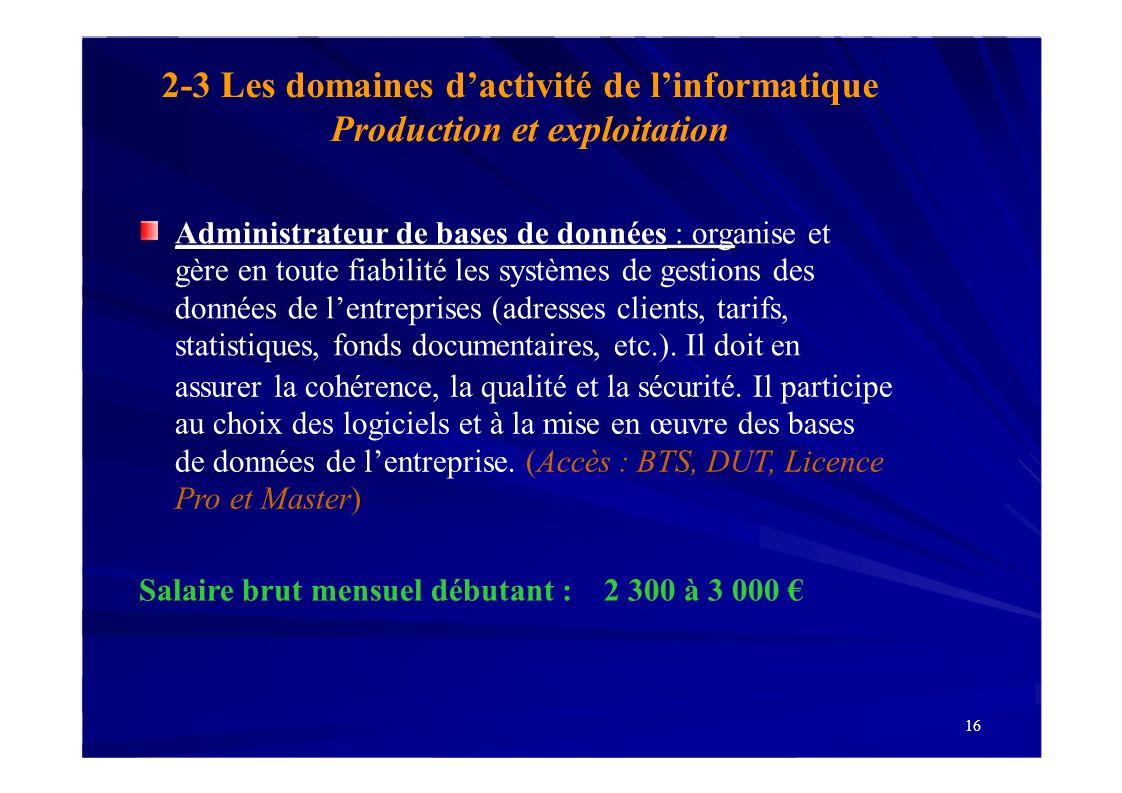 Production et exploitation 16 2-3 Les domaines dactivité de linformatique Administrateur de bases de données : organise et gère en toute fiabilité les