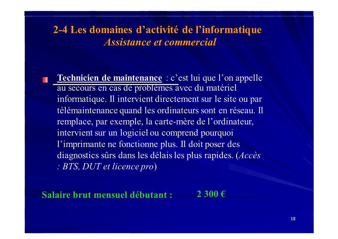 18 Salaire brut mensuel débutant : 2-4 Les domaines dactivité de linformatique Assistance et commercial Technicien de maintenance : cest lui que lon a